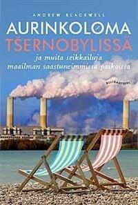 Aurinkoloma Tsernobylissä ja muita seikkailuja maailman saastuneimmissa paikoissa
